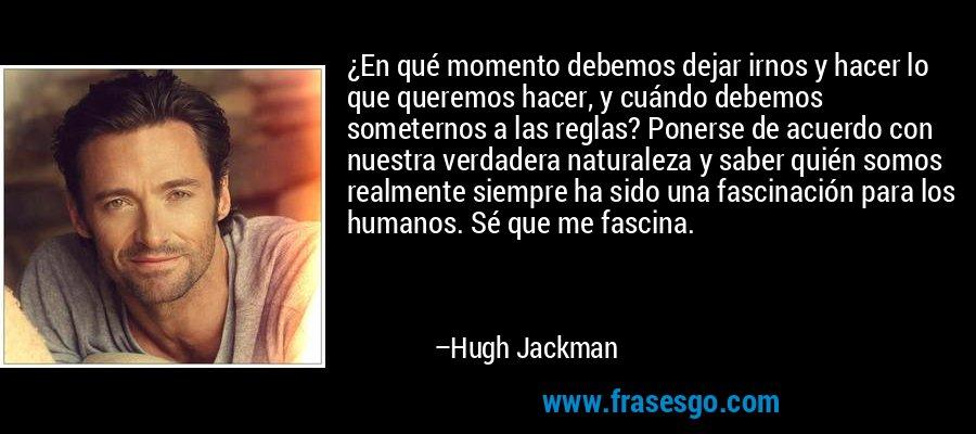 ¿En qué momento debemos dejar irnos y hacer lo que queremos hacer, y cuándo debemos someternos a las reglas? Ponerse de acuerdo con nuestra verdadera naturaleza y saber quién somos realmente siempre ha sido una fascinación para los humanos. Sé que me fascina. – Hugh Jackman