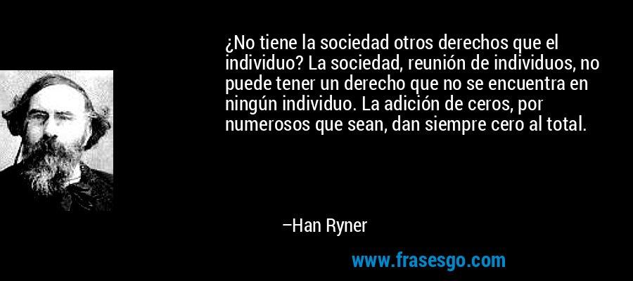 ¿No tiene la sociedad otros derechos que el individuo? La sociedad, reunión de individuos, no puede tener un derecho que no se encuentra en ningún individuo. La adición de ceros, por numerosos que sean, dan siempre cero al total. – Han Ryner