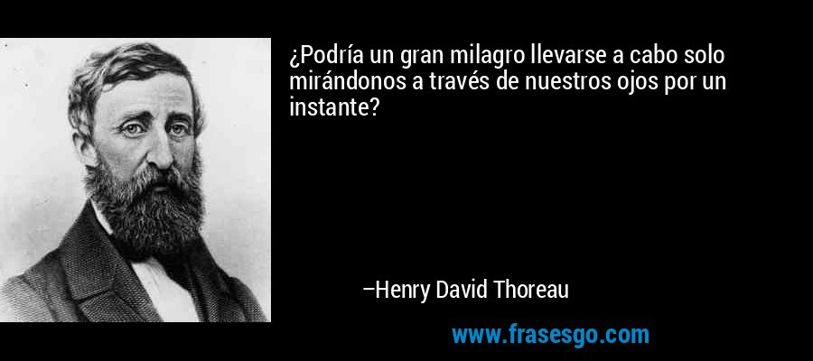 ¿Podría un gran milagro llevarse a cabo solo mirándonos a través de nuestros ojos por un instante? – Henry David Thoreau