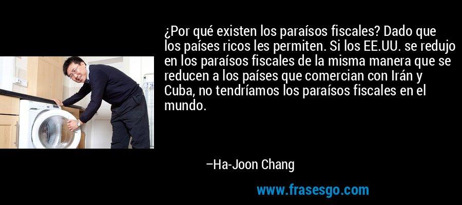¿Por qué existen los paraísos fiscales? Dado que los países ricos les permiten. Si los EE.UU. se redujo en los paraísos fiscales de la misma manera que se reducen a los países que comercian con Irán y Cuba, no tendríamos los paraísos fiscales en el mundo. – Ha-Joon Chang