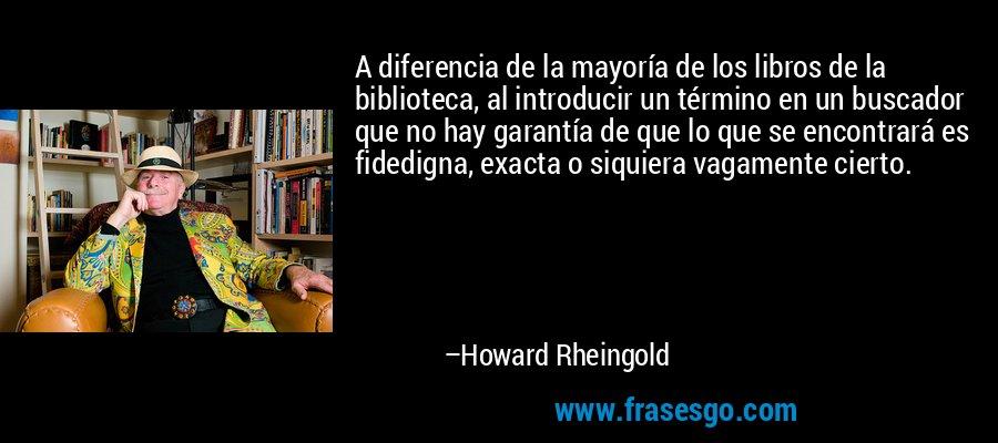 A diferencia de la mayoría de los libros de la biblioteca, al introducir un término en un buscador que no hay garantía de que lo que se encontrará es fidedigna, exacta o siquiera vagamente cierto. – Howard Rheingold