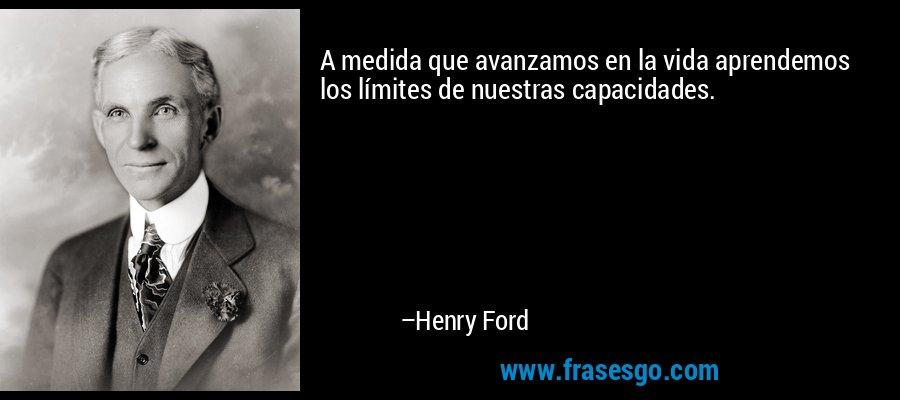 A medida que avanzamos en la vida aprendemos los límites de nuestras capacidades. – Henry Ford