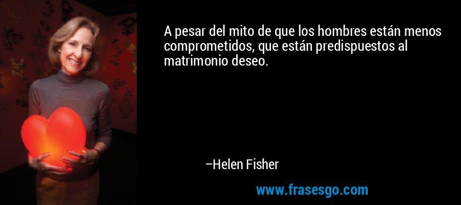A pesar del mito de que los hombres están menos comprometidos, que están predispuestos al matrimonio deseo. – Helen Fisher
