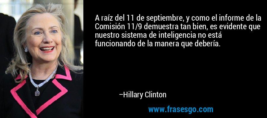 A raíz del 11 de septiembre, y como el informe de la Comisión 11/9 demuestra tan bien, es evidente que nuestro sistema de inteligencia no está funcionando de la manera que debería. – Hillary Clinton