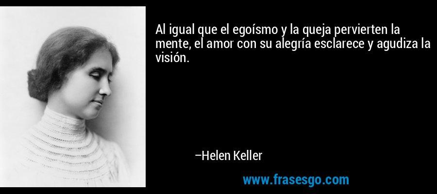 Al igual que el egoísmo y la queja pervierten la mente, el amor con su alegría esclarece y agudiza la visión. – Helen Keller