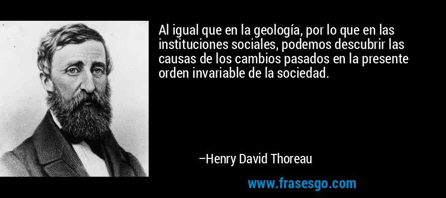 Al igual que en la geología, por lo que en las instituciones sociales, podemos descubrir las causas de los cambios pasados en la presente orden invariable de la sociedad. – Henry David Thoreau