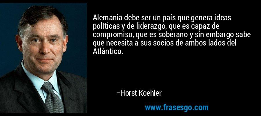 Alemania debe ser un país que genera ideas políticas y de liderazgo, que es capaz de compromiso, que es soberano y sin embargo sabe que necesita a sus socios de ambos lados del Atlántico. – Horst Koehler