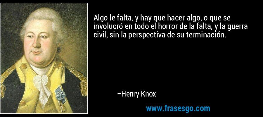 Algo le falta, y hay que hacer algo, o que se involucró en todo el horror de la falta, y la guerra civil, sin la perspectiva de su terminación. – Henry Knox