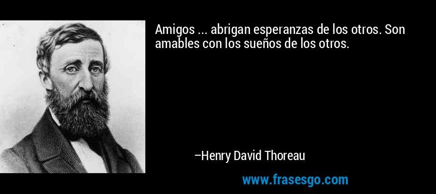 Amigos ... abrigan esperanzas de los otros. Son amables con los sueños de los otros. – Henry David Thoreau
