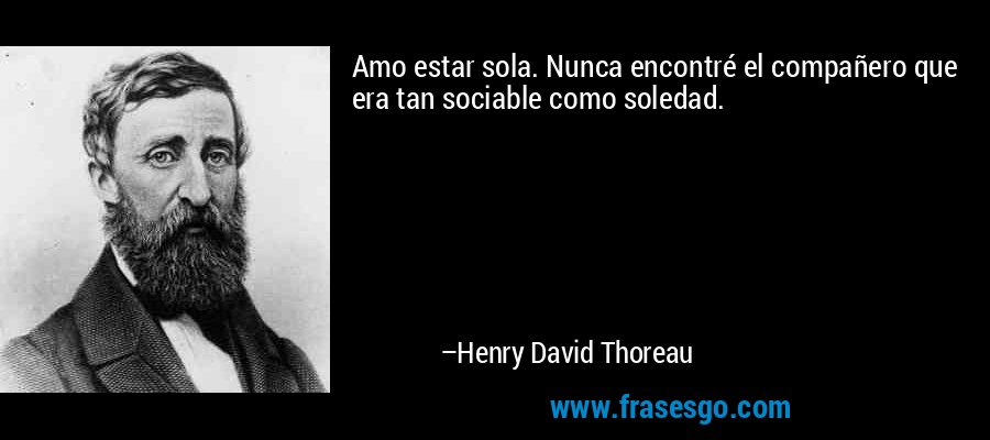 Amo estar sola. Nunca encontré el compañero que era tan sociable como soledad. – Henry David Thoreau