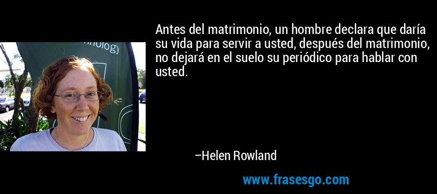 Antes del matrimonio, un hombre declara que daría su vida para servir a usted, después del matrimonio, no dejará en el suelo su periódico para hablar con usted. – Helen Rowland