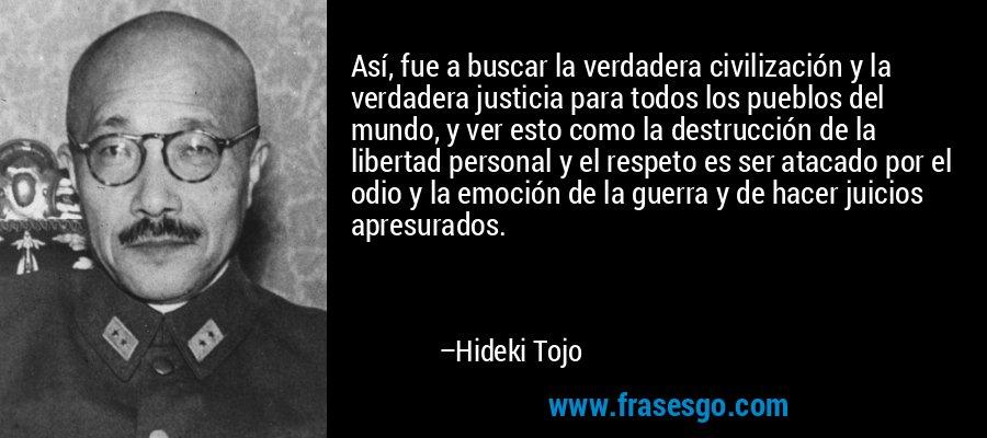 Así, fue a buscar la verdadera civilización y la verdadera justicia para todos los pueblos del mundo, y ver esto como la destrucción de la libertad personal y el respeto es ser atacado por el odio y la emoción de la guerra y de hacer juicios apresurados. – Hideki Tojo