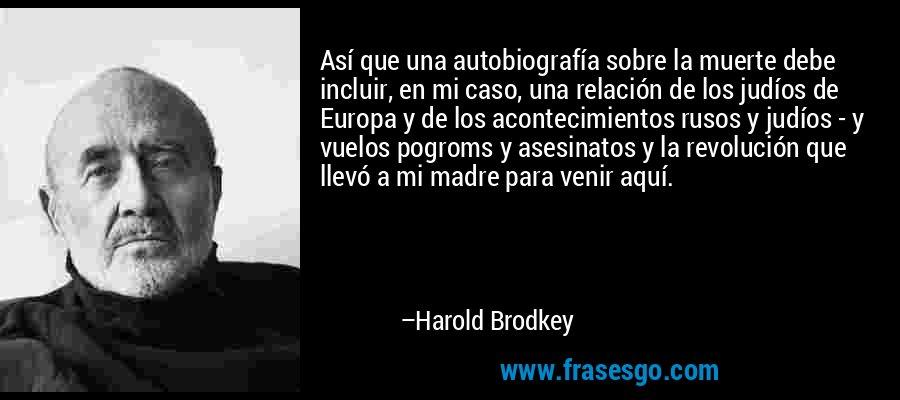 Así que una autobiografía sobre la muerte debe incluir, en mi caso, una relación de los judíos de Europa y de los acontecimientos rusos y judíos - y vuelos pogroms y asesinatos y la revolución que llevó a mi madre para venir aquí. – Harold Brodkey