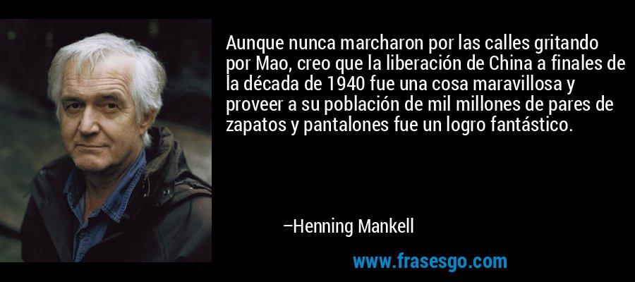 Aunque nunca marcharon por las calles gritando por Mao, creo que la liberación de China a finales de la década de 1940 fue una cosa maravillosa y proveer a su población de mil millones de pares de zapatos y pantalones fue un logro fantástico. – Henning Mankell