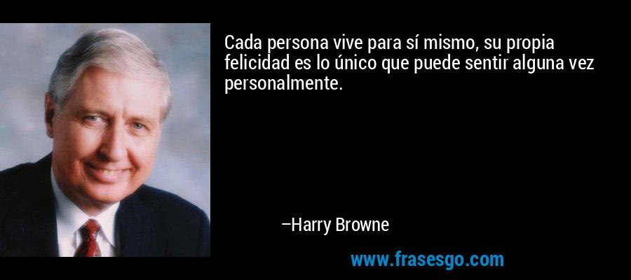 Cada persona vive para sí mismo, su propia felicidad es lo único que puede sentir alguna vez personalmente. – Harry Browne