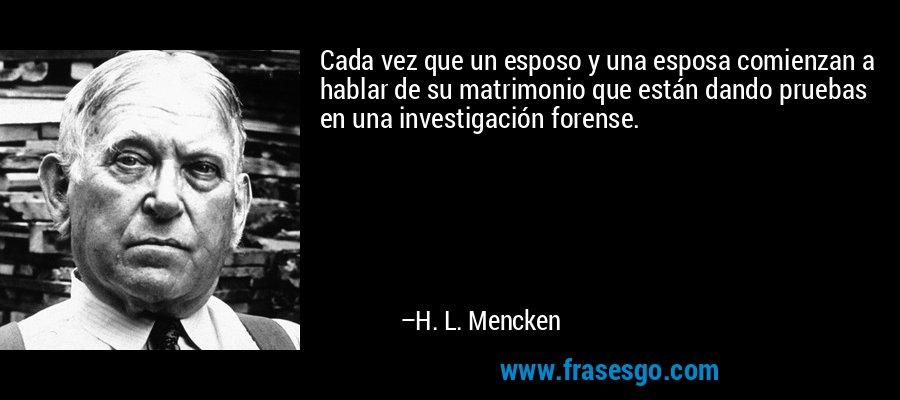 Cada vez que un esposo y una esposa comienzan a hablar de su matrimonio que están dando pruebas en una investigación forense. – H. L. Mencken