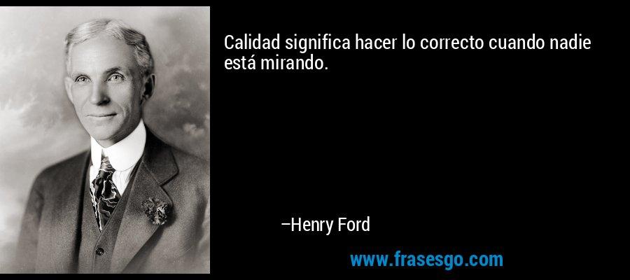 Calidad significa hacer lo correcto cuando nadie está mirando. – Henry Ford