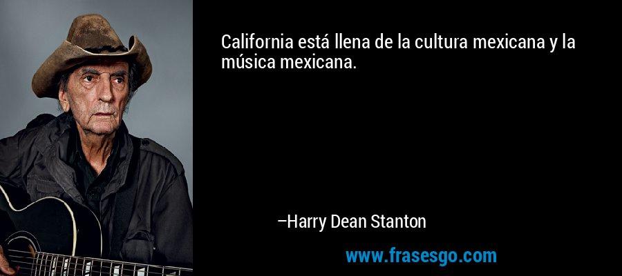 California está llena de la cultura mexicana y la música mexicana. – Harry Dean Stanton