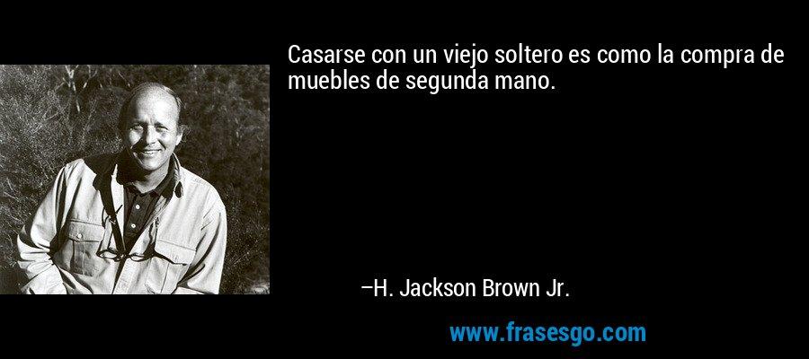 Casarse con un viejo soltero es como la compra de muebles de segunda mano. – H. Jackson Brown Jr.