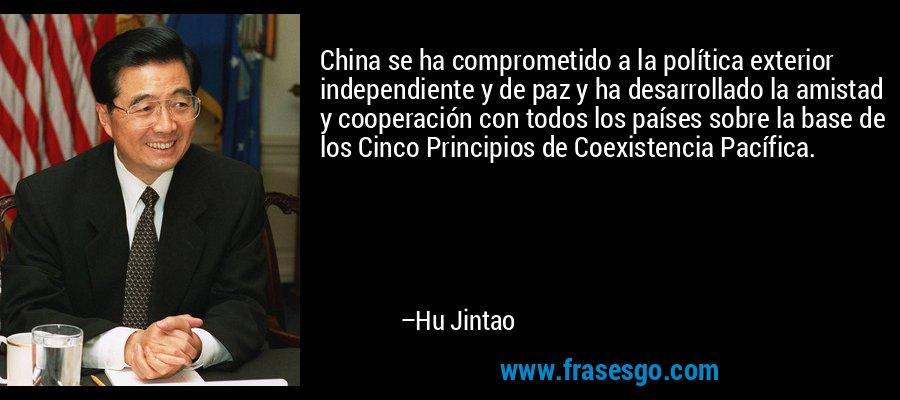 China se ha comprometido a la política exterior independiente y de paz y ha desarrollado la amistad y cooperación con todos los países sobre la base de los Cinco Principios de Coexistencia Pacífica. – Hu Jintao