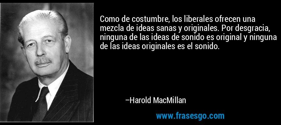 Como de costumbre, los liberales ofrecen una mezcla de ideas sanas y originales. Por desgracia, ninguna de las ideas de sonido es original y ninguna de las ideas originales es el sonido. – Harold MacMillan
