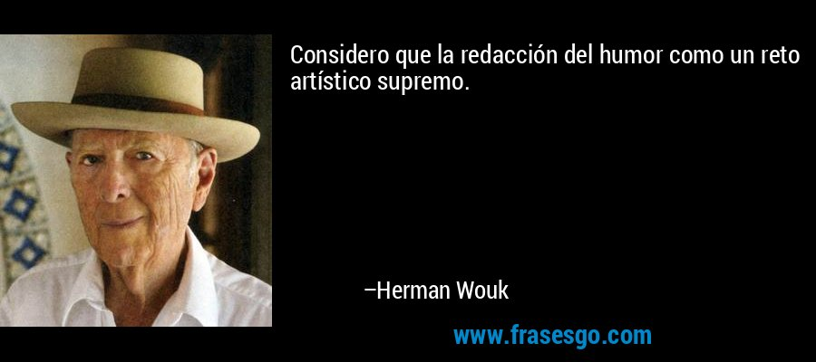 Considero que la redacción del humor como un reto artístico supremo. – Herman Wouk