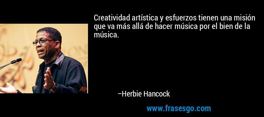 Creatividad artística y esfuerzos tienen una misión que va más allá de hacer música por el bien de la música. – Herbie Hancock