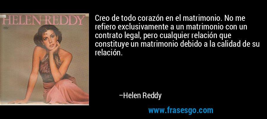 Creo de todo corazón en el matrimonio. No me refiero exclusivamente a un matrimonio con un contrato legal, pero cualquier relación que constituye un matrimonio debido a la calidad de su relación. – Helen Reddy