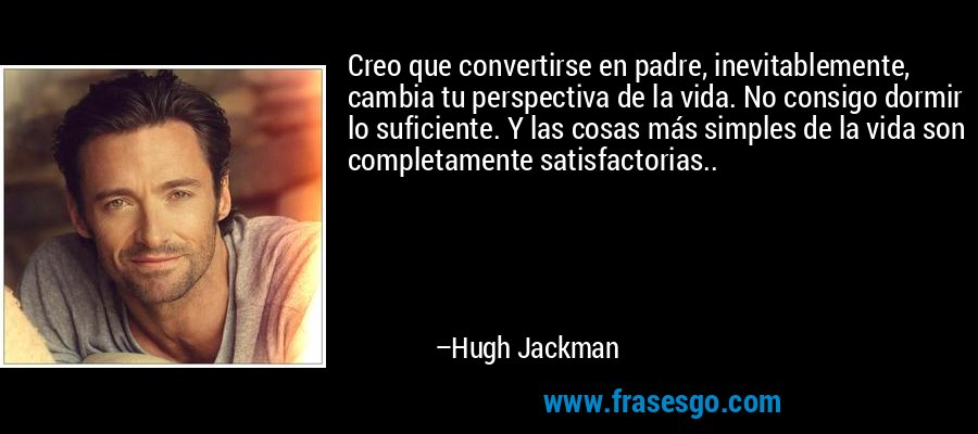 Creo que convertirse en padre, inevitablemente, cambia tu perspectiva de la vida. No consigo dormir lo suficiente. Y las cosas más simples de la vida son completamente satisfactorias.. – Hugh Jackman