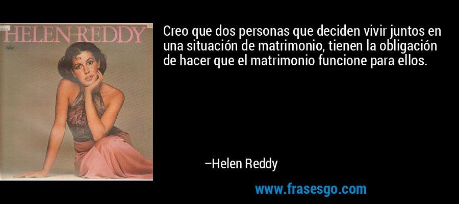 Creo que dos personas que deciden vivir juntos en una situación de matrimonio, tienen la obligación de hacer que el matrimonio funcione para ellos. – Helen Reddy