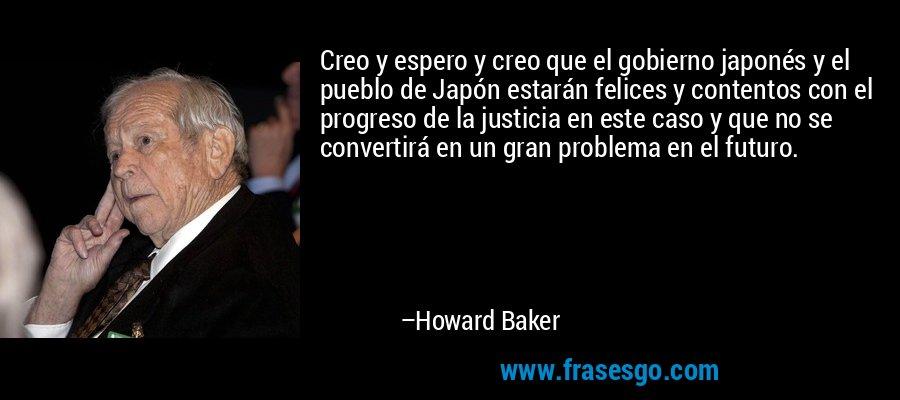Creo y espero y creo que el gobierno japonés y el pueblo de Japón estarán felices y contentos con el progreso de la justicia en este caso y que no se convertirá en un gran problema en el futuro. – Howard Baker