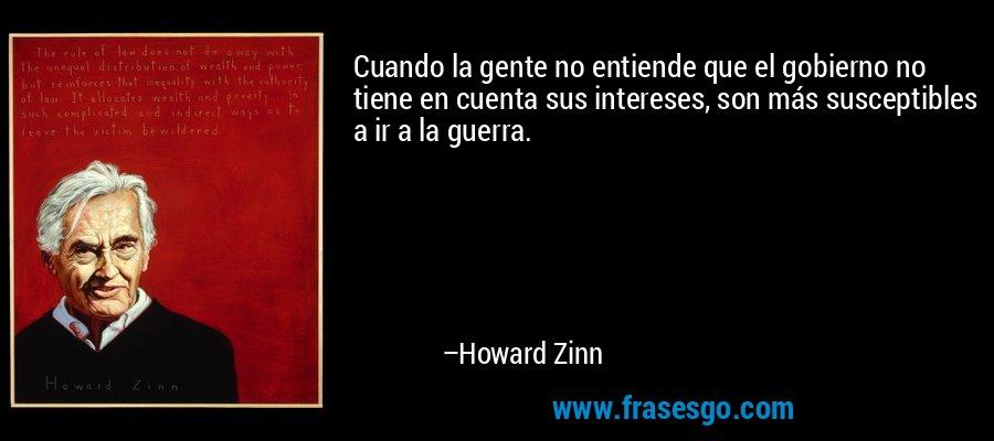 Cuando la gente no entiende que el gobierno no tiene en cuenta sus intereses, son más susceptibles a ir a la guerra. – Howard Zinn