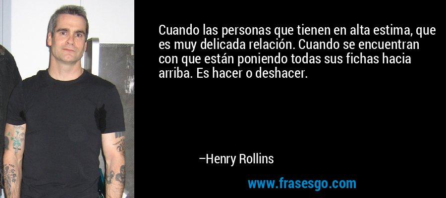 Cuando las personas que tienen en alta estima, que es muy delicada relación. Cuando se encuentran con que están poniendo todas sus fichas hacia arriba. Es hacer o deshacer. – Henry Rollins