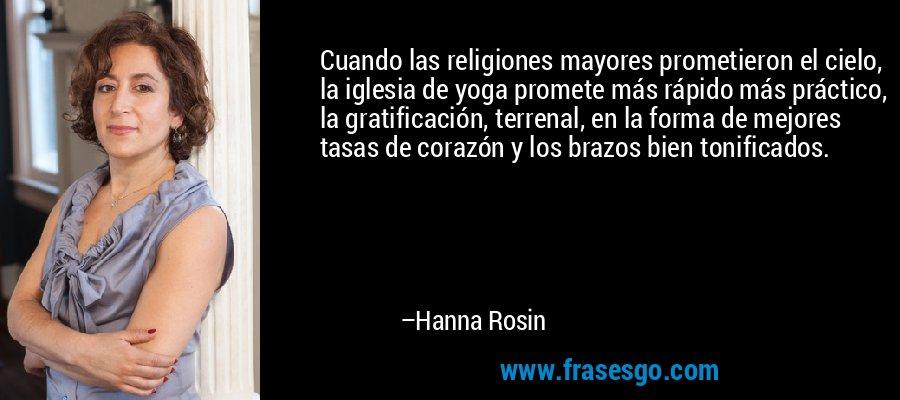 Cuando las religiones mayores prometieron el cielo, la iglesia de yoga promete más rápido más práctico, la gratificación, terrenal, en la forma de mejores tasas de corazón y los brazos bien tonificados. – Hanna Rosin