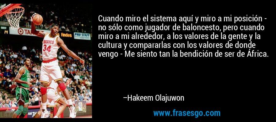 Cuando miro el sistema aquí y miro a mi posición - no sólo como jugador de baloncesto, pero cuando miro a mi alrededor, a los valores de la gente y la cultura y compararlas con los valores de donde vengo - Me siento tan la bendición de ser de África. – Hakeem Olajuwon