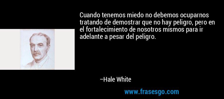 Cuando tenemos miedo no debemos ocuparnos tratando de demostrar que no hay peligro, pero en el fortalecimiento de nosotros mismos para ir adelante a pesar del peligro. – Hale White