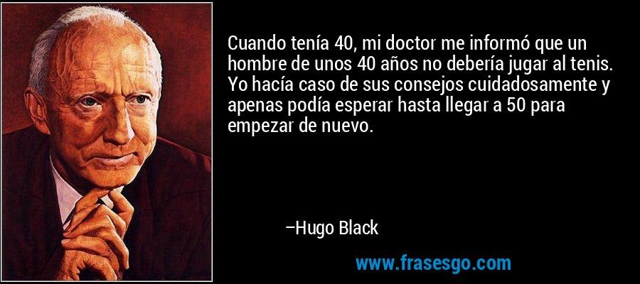 Cuando tenía 40, mi doctor me informó que un hombre de unos 40 años no debería jugar al tenis. Yo hacía caso de sus consejos cuidadosamente y apenas podía esperar hasta llegar a 50 para empezar de nuevo. – Hugo Black