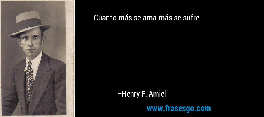 Cuanto más se ama más se sufre. – Henry F. Amiel