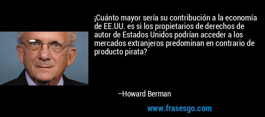 ¡Cuánto mayor sería su contribución a la economía de EE.UU. es si los propietarios de derechos de autor de Estados Unidos podrían acceder a los mercados extranjeros predominan en contrario de producto pirata? – Howard Berman