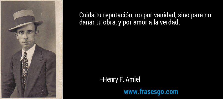 Cuida tu reputación, no por vanidad, sino para no dañar tu obra, y por amor a la verdad. – Henry F. Amiel