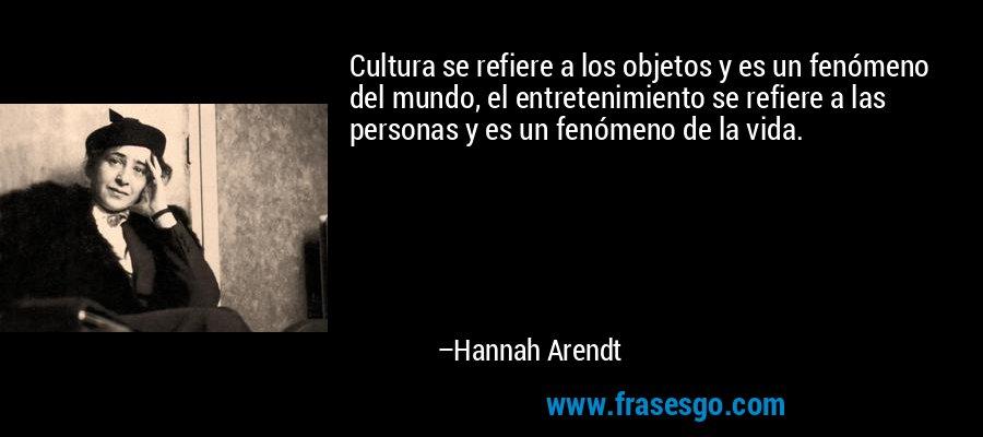 Cultura se refiere a los objetos y es un fenómeno del mundo, el entretenimiento se refiere a las personas y es un fenómeno de la vida. – Hannah Arendt