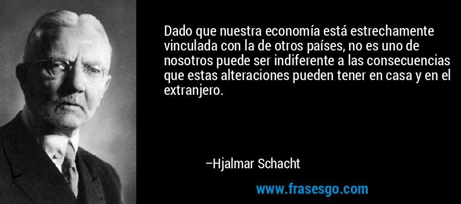 Dado que nuestra economía está estrechamente vinculada con la de otros países, no es uno de nosotros puede ser indiferente a las consecuencias que estas alteraciones pueden tener en casa y en el extranjero. – Hjalmar Schacht