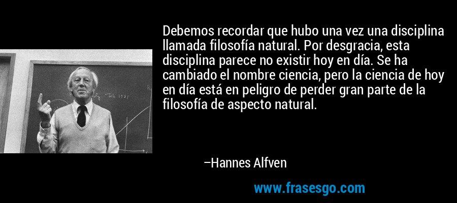 Debemos recordar que hubo una vez una disciplina llamada filosofía natural. Por desgracia, esta disciplina parece no existir hoy en día. Se ha cambiado el nombre ciencia, pero la ciencia de hoy en día está en peligro de perder gran parte de la filosofía de aspecto natural. – Hannes Alfven