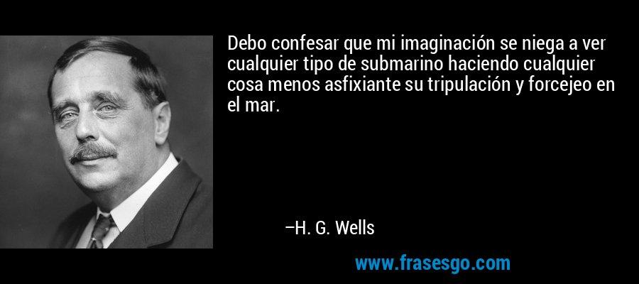 Debo confesar que mi imaginación se niega a ver cualquier tipo de submarino haciendo cualquier cosa menos asfixiante su tripulación y forcejeo en el mar. – H. G. Wells