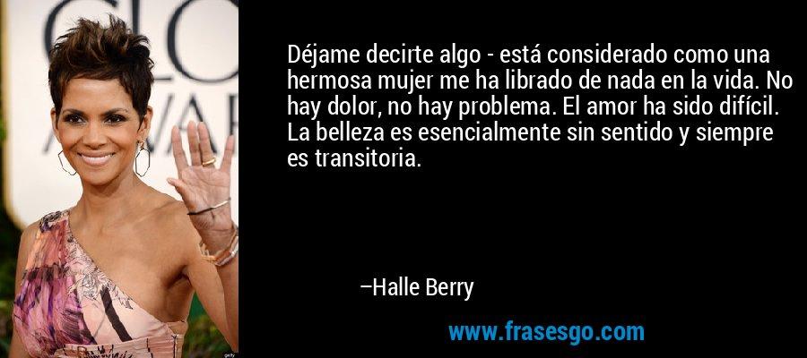 Déjame decirte algo - está considerado como una hermosa mujer me ha librado de nada en la vida. No hay dolor, no hay problema. El amor ha sido difícil. La belleza es esencialmente sin sentido y siempre es transitoria. – Halle Berry