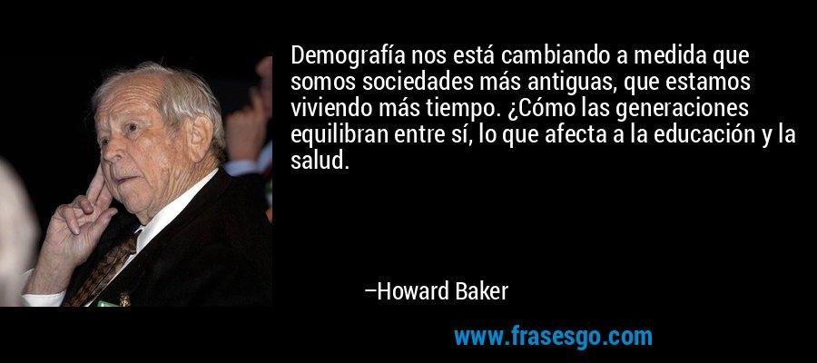 Demografía nos está cambiando a medida que somos sociedades más antiguas, que estamos viviendo más tiempo. ¿Cómo las generaciones equilibran entre sí, lo que afecta a la educación y la salud. – Howard Baker