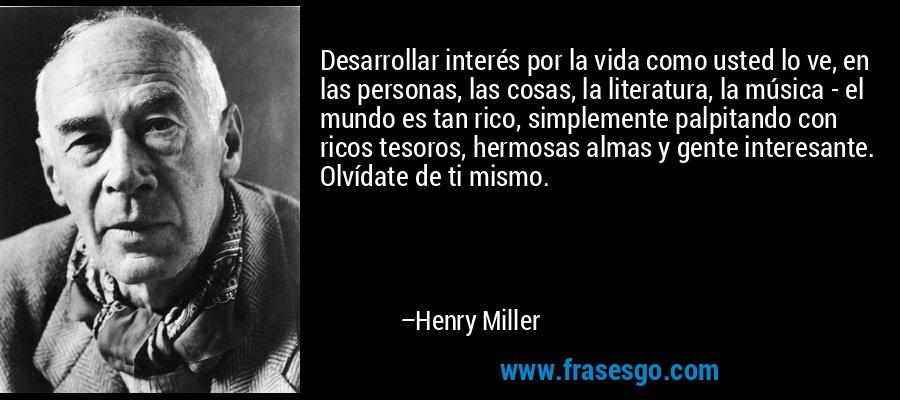 Desarrollar interés por la vida como usted lo ve, en las personas, las cosas, la literatura, la música - el mundo es tan rico, simplemente palpitando con ricos tesoros, hermosas almas y gente interesante. Olvídate de ti mismo. – Henry Miller