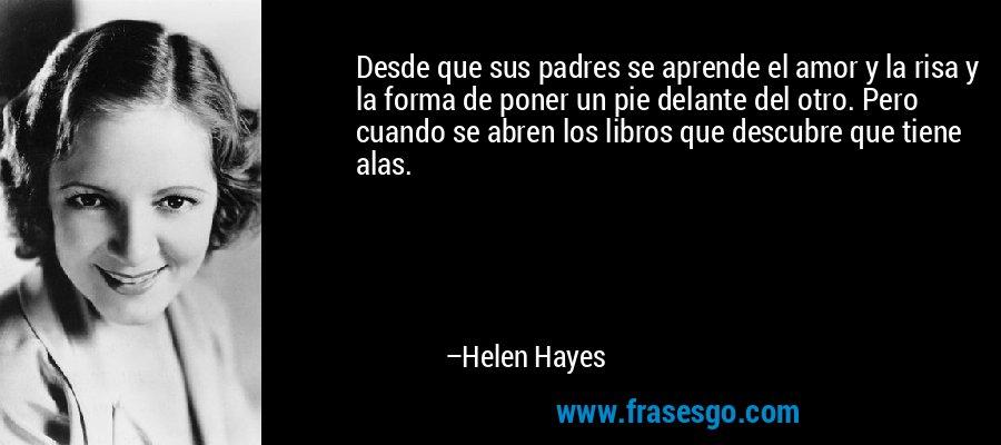 Desde que sus padres se aprende el amor y la risa y la forma de poner un pie delante del otro. Pero cuando se abren los libros que descubre que tiene alas. – Helen Hayes