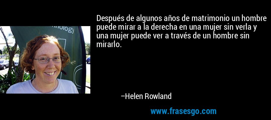 Después de algunos años de matrimonio un hombre puede mirar a la derecha en una mujer sin verla y una mujer puede ver a través de un hombre sin mirarlo. – Helen Rowland