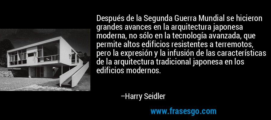 Después de la Segunda Guerra Mundial se hicieron grandes avances en la arquitectura japonesa moderna, no sólo en la tecnología avanzada, que permite altos edificios resistentes a terremotos, pero la expresión y la infusión de las características de la arquitectura tradicional japonesa en los edificios modernos. – Harry Seidler